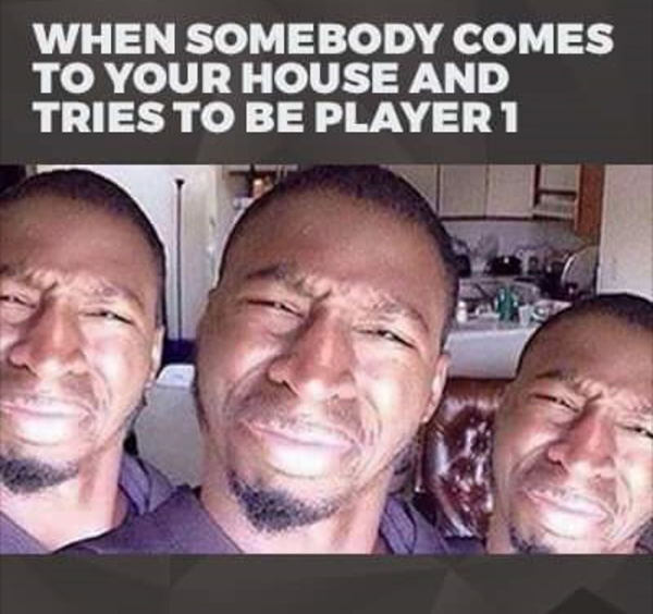 Best Video Game Memes - when someone comes to your house and tries to be player 1