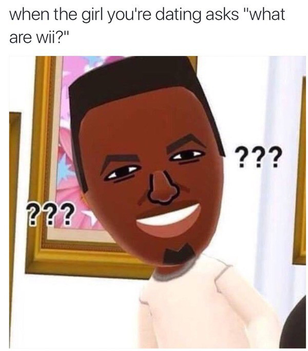 Best Video Game Memes - when the girl youre dating asks what are wii